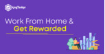 Work From Home & Get Rewarded